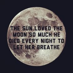 The sun loved the moon so much he died every night to let her breathe.