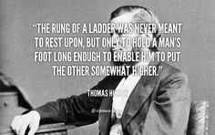 The rung of a ladder was never meant to rest upon, but only to hold a man's foot long enough to enable him to put the other somewhat higher. - Thomas Huxley at Lifehack Quotes Philosophy Tattoos, Famous Quotes, Love Quotes, Productivity Quotes, Life Challenges, Good Advice, Positive Thoughts, Never, Life Hacks