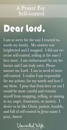 Prayers For Strength: Prayer Of The Day – More Self-Control --- Dear Heavenly Father, I am so sorry for the way I reacted towards my family. My anxiety was heightened and I snapped. I did not exercise self-control, yelling at the ones I love most. I am embarrassed by my behavior and I am truly sorry. Please matu… Read More Here http://unveiledwife.com/prayer-of-the-day-more-self-control/ #marriage #love