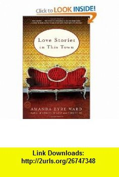 Love Stories in This Town (9780812980110) Amanda Eyre Ward , ISBN-10: 0812980115  , ISBN-13: 978-0812980110 ,  , tutorials , pdf , ebook , torrent , downloads , rapidshare , filesonic , hotfile , megaupload , fileserve