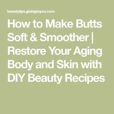 How to Make Butts Soft & Smoother | Restore Your Aging Body and Skin with DIY Beauty Recipes