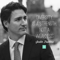 Diversity is a strength not a weakness.  __ In his acceptance speech Justin Trudeau said Canada is a country strong not in spite of our differences but because of them. He also said We know in our bones that Canada was built by people from all corners of the world who worship every faith who belong to every culture who speak every language. We believe in our hearts that this countrys unique diversity is a blessing. __ It is clear in no uncertain terms that diversity is not only appreciated…