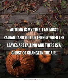"""Autumn quotes - """"Autumn is my time. I am most radiant and full of energy when the leaves are falling and there is a ghost of change in the air."""