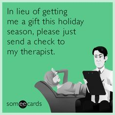 In lieu of getting me a gift this holiday season, please just send a check to my therapist.