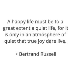 A happy life must be to a great extent a quiet life, for it is only in an atmosphere of quiet that true joy dare live.  • Bertrand Russell  #Quotes , #Life , #Happiness , #Joy