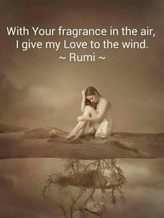 With your fragrance in the air , I give my Love to the wind . Rumi ❤️ Mit dein Duft in der Luft, gebe ich meine Liebe zum Wind. Rumi Quotes Life, Rumi Love Quotes, Poet Quotes, Inspirational Quotes, Author Quotes, Spiritual Quotes, True Quotes, Rumi Poem, Poet Rumi