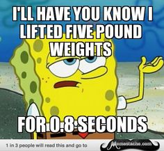 Tough Spongebob: I'll have you know i lifted five pound weights...