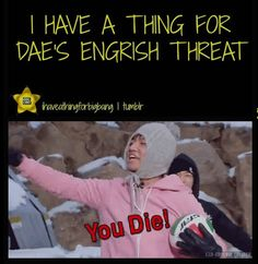 I have a thing for Daesung's Engrish threat