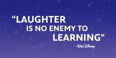 """""""Laughter is no enemy to learning."""" - Walt Disney"""