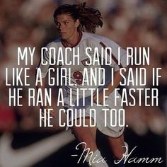 My coach said i run like a girl, and i said he ran a little faster he could too.  This woman is the best <3