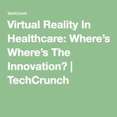 Virtual Reality In Healthcare: Where's The Innovation?   TechCrunch