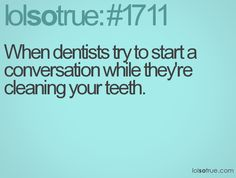 When dentists try to start a conversation while they're cleaning your teeth.