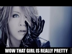 THERE ARE NO GIRLS IN JROCK. BAHAHHAHAHAHAA -------> yes there is.... Ruki is not a girl though.