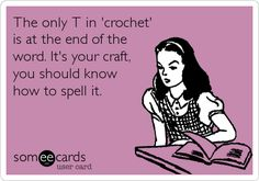 The only T in 'crochet' is at the end of the word. It's your craft, you should know how to spell it. | Confession Ecard