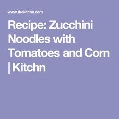 Recipe: Zucchini Noodles with Tomatoes and Corn | Kitchn