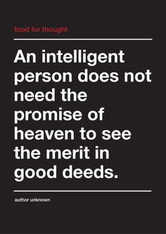 i do not need the promise of heaven to see the merit in good deeds.