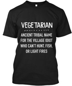 Vegetarian Funny Shirts Anti Vegan - Meme Shirts - Ideas of Meme Shirts - Vegetarian Ancient Tribal Name For The Village Idiot Who Cant Hunt Fish Or Light Fires Black T-Shirt Front Funny T Shirt Sayings, T Shirts With Sayings, Funny Quotes, Shirt Quotes, Quote Shirts, Sarcastic Shirts, Funny Tee Shirts, Cool Stuff, Shirt Designs