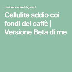 Cellulite addio coi fondi del caffè | Versione Beta di me