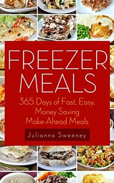 Freezer Meals: 365 Days of Quick & Easy, Make-Ahead Meals For Busy Families (Freezer Recipes, Freezer Cooking, Dump Dinners, Make Ahead, Slow Cooker) by Julianna Sweeney