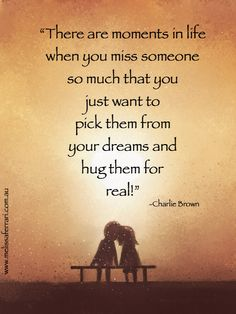 """""""There are moments in life when you miss someone so much that you just want to pick them from your dreams and hug them for real!"""" -Charlie Brown www.melissaferrari.com.au"""