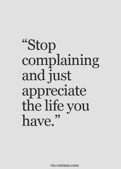 Stop complaining & appreciate the life you have