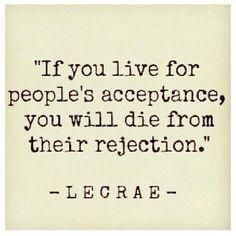 If you live for people's acceptance you will die from their rejection.