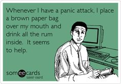 Whenever I have a panic attack, I place a brown paper bag over my mouth and drink all the rum inside. It seems to help.