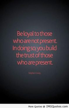 Be loyal to those who are not present. In doing so, you build the trust of those who are present. – Stephen Covey ~ Best Quotes & Sayings