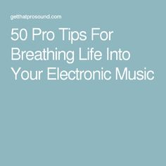 50 Pro Tips For Breathing Life Into Your Electronic Music