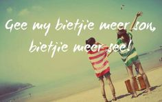 Gee my bietjie meer son, bietjie meer see! Sea Quotes, Afrikaanse Quotes, Dancing In The Rain, My Land, The Places Youll Go, Life Is Beautiful, Qoutes, Sons, Language