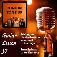 Guitar Lesson 37: Taking your playing from the woodshed to the stage; from podcast to performance by Guitar Lessons with Tune in, Tone up! on SoundCloud