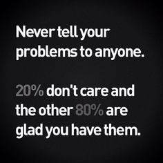 HA! Never tell ur #problems 2 anyone. 20%don't care and the other 80% are glad U have them...