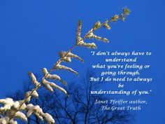 """""""I don't always have to understand what you're feeling or going through. But I do need to always be understanding of you."""" ~ Janet Pfeiffer, author, The Great Truth"""