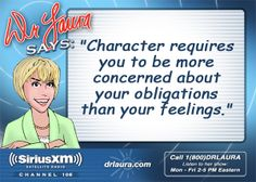 Dr. Laura: Dr. Laura Says. Feelings are selfish and only care about their own needs. Exactly how most people live their lives and we wonder why there is so much dysfunction in the world!