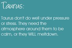 Taurus don't do well under pressure or stress. They need the atmosphere around them to be calm, or they WILL meltdown. Taurus | Taurus Quotes | Taurus Zodiac Signs
