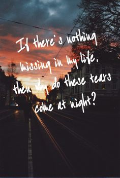 if there's nothing missing in my life, then why do these tears come at night? Lyric Quotes, Sad Quotes, Book Quotes, Words Quotes, Lyrics To Live By, Quotes To Live By, Music Love, Music Is Life, Music Lyrics