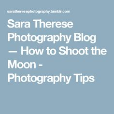 Sara Therese Photography Blog — How to Shoot the Moon - Photography Tips
