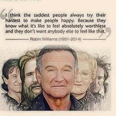 I think the saddest people always try their hardest to make people happy. Because they know what it's like to feel absolutely worthless and they don't want anyone else tip feel that. -- Robin Williams (1951-2014)
