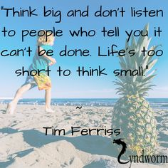 Think Small, Think Big, Tim Ferriss, Life Is Short, Told You So
