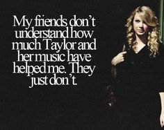 She literally saved my life. When I was at my lowest, her music was there. I will forever be a swiftie