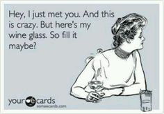 Hey, I just met you, and this is crazy, but here's my wine glass ... so fill it, maybe?
