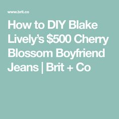How to DIY Blake Lively's $500 Cherry Blossom Boyfriend Jeans | Brit + Co