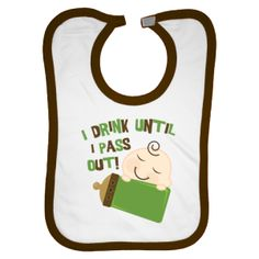 I drink until I pass out! The boy version of this funny bib.