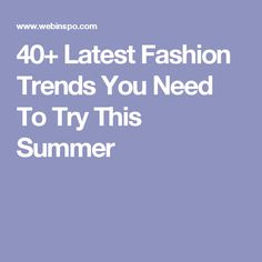 40+ Latest Fashion Trends You Need To Try This Summer