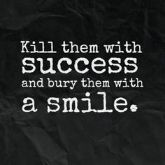 Kill them with success and bury them with a smile. | Share Inspire Quotes - Inspiring Quotes | Love Quotes | Funny Quotes | Quotes about Life