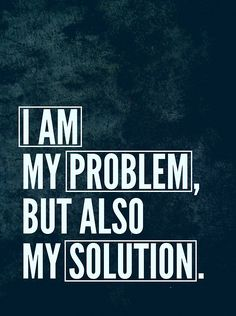 I am my problem but also my solution