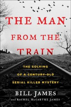 The Man from the Train: The Solving of a Century-Old Serial Killer Mystery  by Bill James, Rachel McCarthy James. Using unprecedented, dramatically compelling sleuthing techniques, legendary statistician and baseball writer Bill James applies his analytical acumen to crack an unsolved century-old mystery surrounding one of the deadliest serial killers in American history.