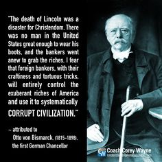 """#ottovonbismarck #american #foreign #banking #money #control #power #economics #lincoln #assasination #corruption #federalreserve #government #coachcoreywayne #greatquotes Photo by Library of Congress/Corbis/VCG via Getty Images """"The death of Lincoln was a disaster ... I fear that foreign bankers, with their craftiness and tortuous tricks, will entirely control the exuberant riches of America and use it to systematically corrupt civilization."""" ~ attributed to Otto von Bismarck"""