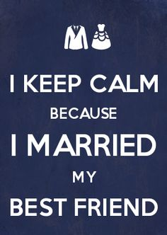 I KEEP CALM BECAUSE I MARRIED MY BEST FRIEND. <3