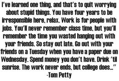 This is what we should all live by when we are at college. The time is way too short. <3